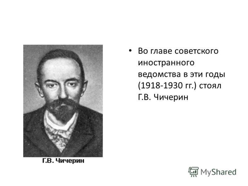 Во главе советского иностранного ведомства в эти годы (1918-1930 гг.) стоял Г.В. Чичерин