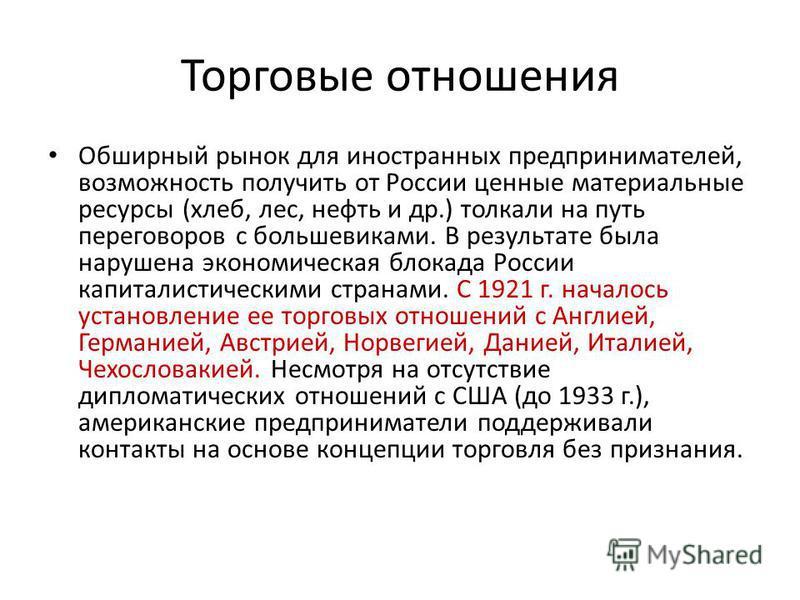 Торговые отношения Обширный рынок для иностранных предпринимателей, возможность получить от России ценные материальные ресурсы (хлеб, лес, нефть и др.) толкали на путь переговоров с большевиками. В результате была нарушена экономическая блокада Росси
