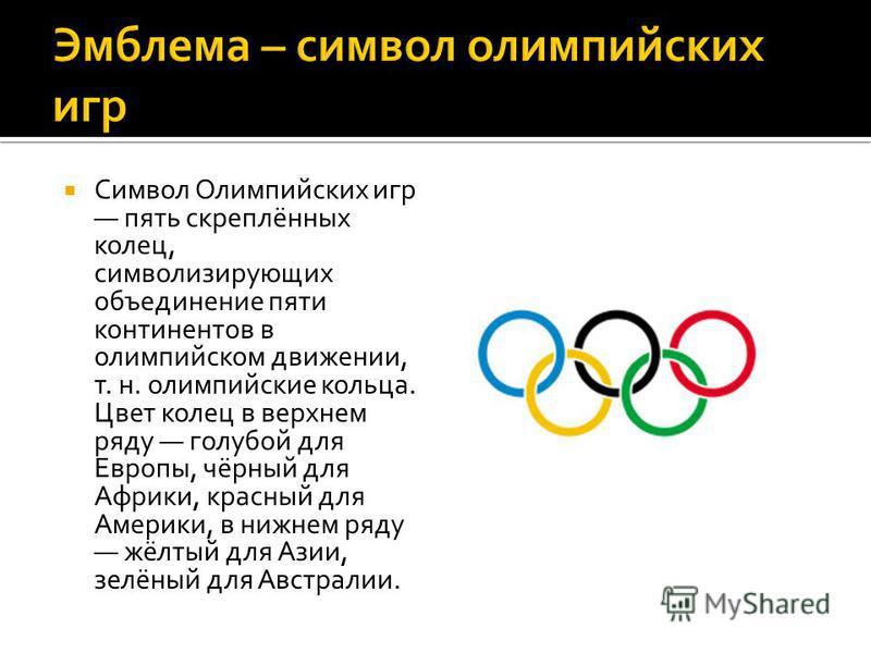 Символ Олимпийских игр пять скреплённых колец, символизирующих объединение пяти континентов в олимпийском движении, т. н. олимпийские кольца. Цвет колец в верхнем ряду голубой для Европы, чёрный для Африки, красный для Америки, в нижнем ряду жёлтый д