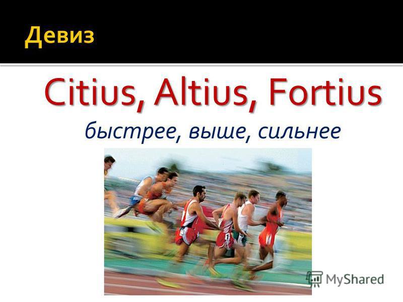 Citius, Altius, Fortius Citius, Altius, Fortius быстрее, выше, сильнее