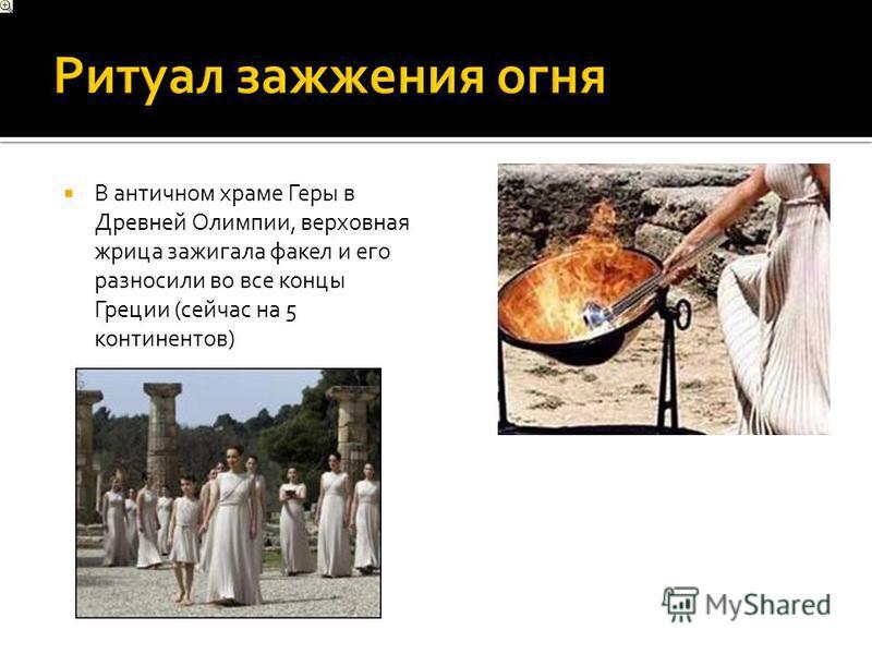 В античном храме Геры в Древней Олимпии, верховная жрица зажигала факел и его разносили во все концы Греции (сейчас на 5 континентов)