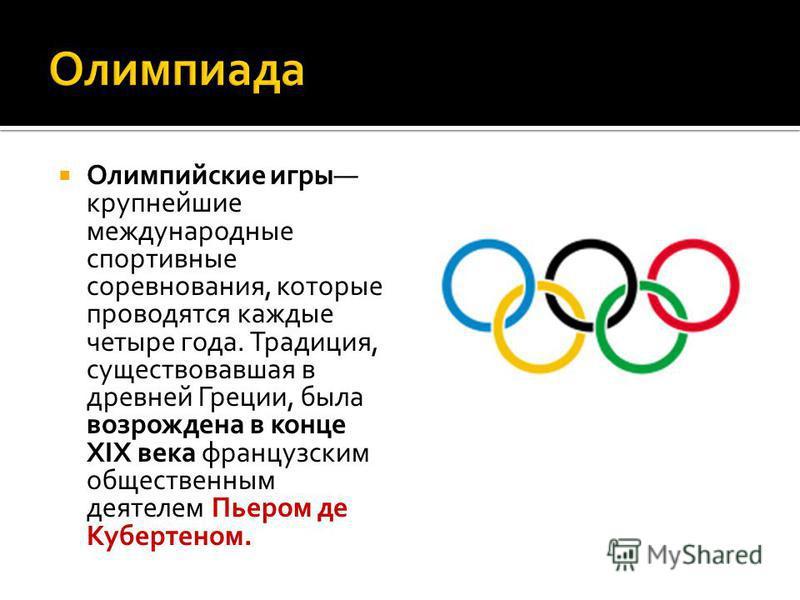 Олимпийские игры крупнейшие международные спортивные соревнования, которые проводятся каждые четыре года. Традиция, существовавшая в древней Греции, была возрождена в конце XIX века французским общественным деятелем Пьером де Кубертеном.
