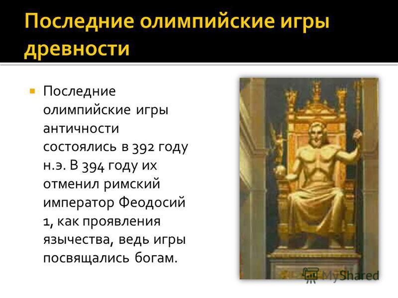 Последние олимпийские игры античности состоялись в 392 году н.э. В 394 году их отменил римский император Феодосий 1, как проявления язычества, ведь игры посвящались богам.
