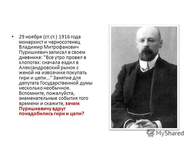 29 ноября (ст.ст.) 1916 года монархист и черносотенец Владимир Митрофанович Пуришкевич записал в своем дневнике: