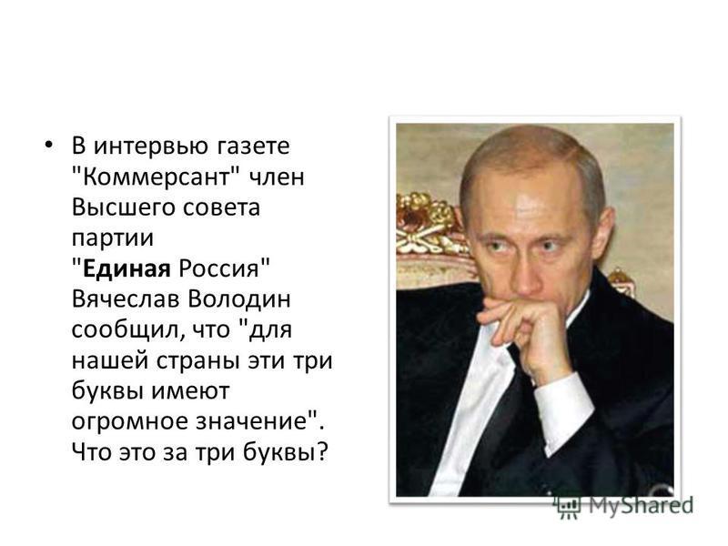 В интервью газете Коммерсант член Высшего совета партии Единая Россия Вячеслав Володин сообщил, что для нашей страны эти три буквы имеют огромное значение. Что это за три буквы?