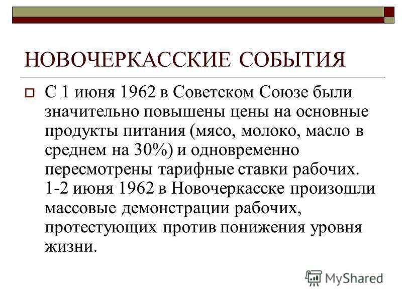 НОВОЧЕРКАССКИЕ СОБЫТИЯ С 1 июня 1962 в Советском Союзе были значительно повышены цены на основные продукты питания (мясо, молоко, масло в среднем на 30%) и одновременно пересмотрены тарифные ставки рабочих. 1-2 июня 1962 в Новочеркасске произошли мас