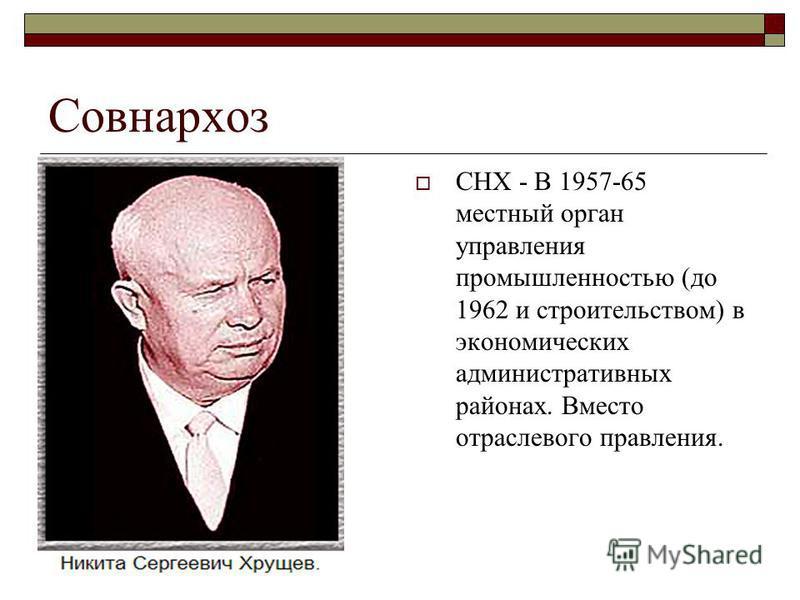 Совнархоз СНХ - В 1957-65 местный орган управления промышленностью (до 1962 и строительством) в экономических административных районах. Вместо отраслевого правления.