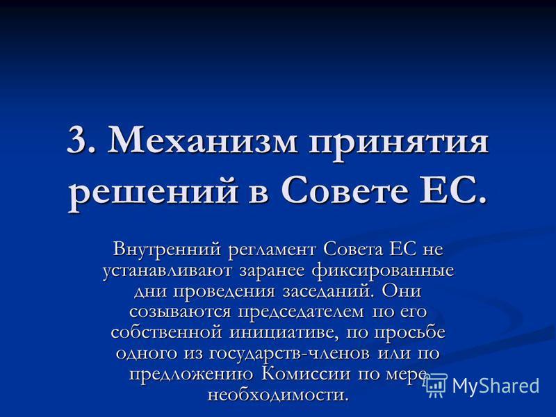 3. Механизм принятия решений в Совете ЕС. Внутренний регламент Совета ЕС не устанавливают заранее фиксированные дни проведения заседаний. Они созываются председателем по его собственной инициативе, по просьбе одного из государств-членов или по предло
