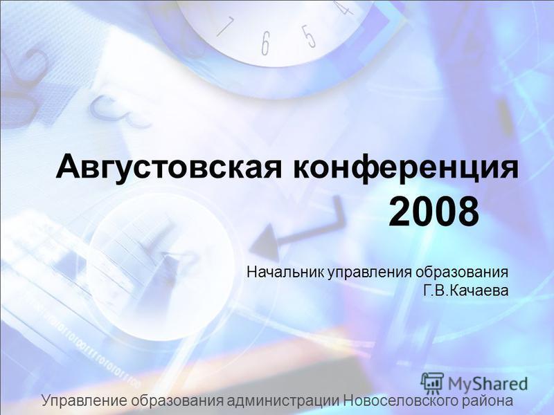 Управление образования администрации Новоселовского района Августовская конференция 2008 Начальник управления образования Г.В.Качаева