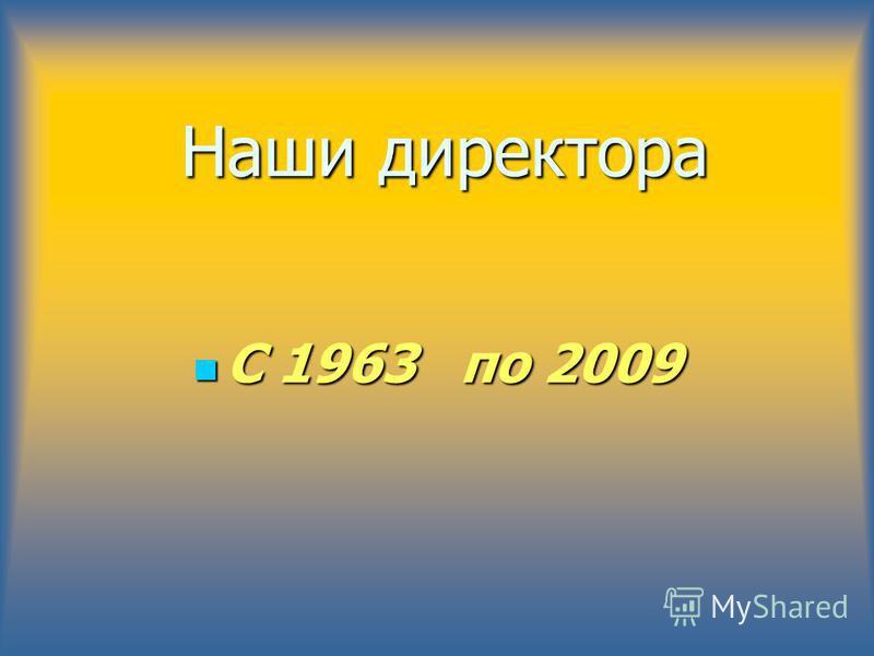 Наши директора С 1963 по 2009 С 1963 по 2009