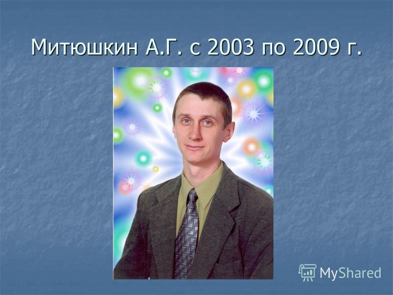 Митюшкин А.Г. с 2003 по 2009 г.