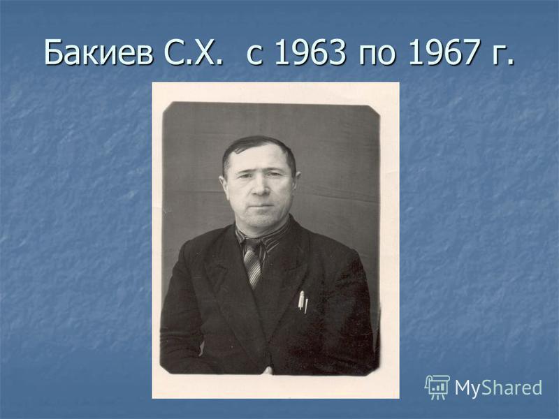 Бакиев С.Х. с 1963 по 1967 г.
