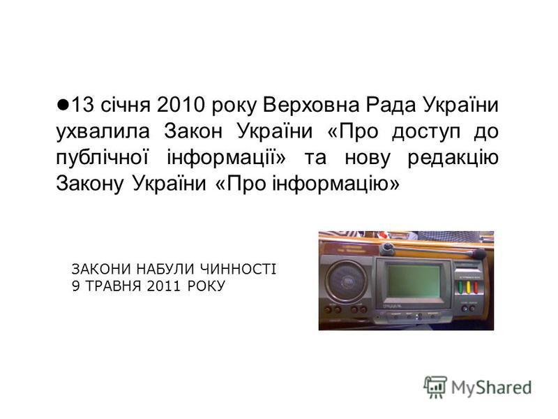 13 січня 2010 року Верховна Рада України ухвалила Закон України «Про доступ до публічної інформації» та нову редакцію Закону України «Про інформацію» ЗАКОНИ НАБУЛИ ЧИННОСТІ 9 ТРАВНЯ 2011 РОКУ