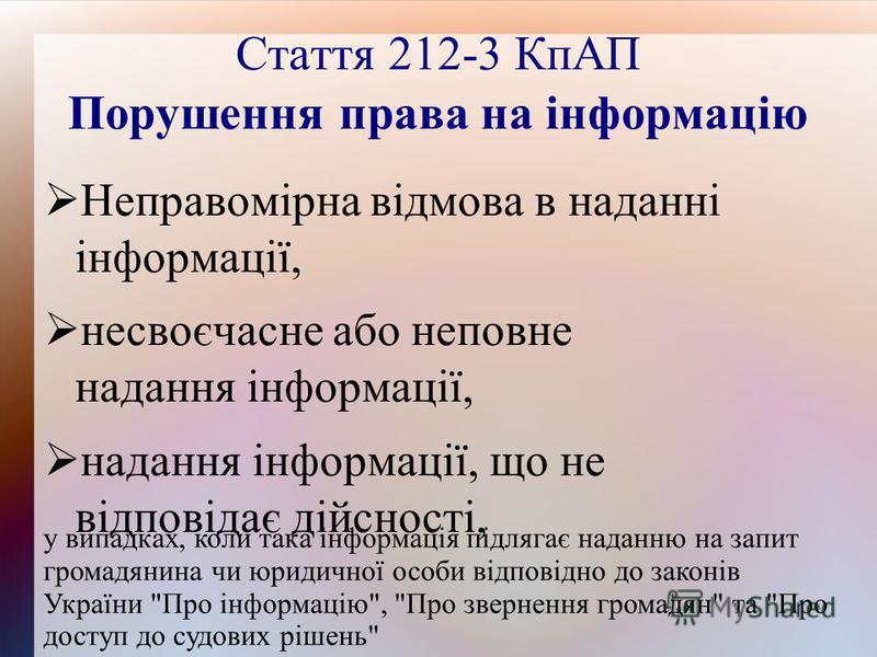 Стаття 212-3 КпАП Порушення права на інформацію Неправомірна відмова в наданні інформації, несвоєчасне або неповне надання інформації, надання інформації, що не відповідає дійсності, у випадках, коли така інформація підлягає наданню на запит громадян
