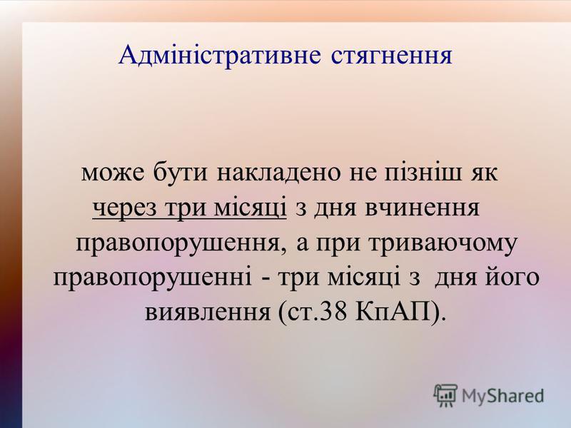 Адміністративне стягнення може бути накладено не пізніш як через три місяці з дня вчинення правопорушення, а при триваючому правопорушенні - три місяці з дня його виявлення (ст.38 КпАП).