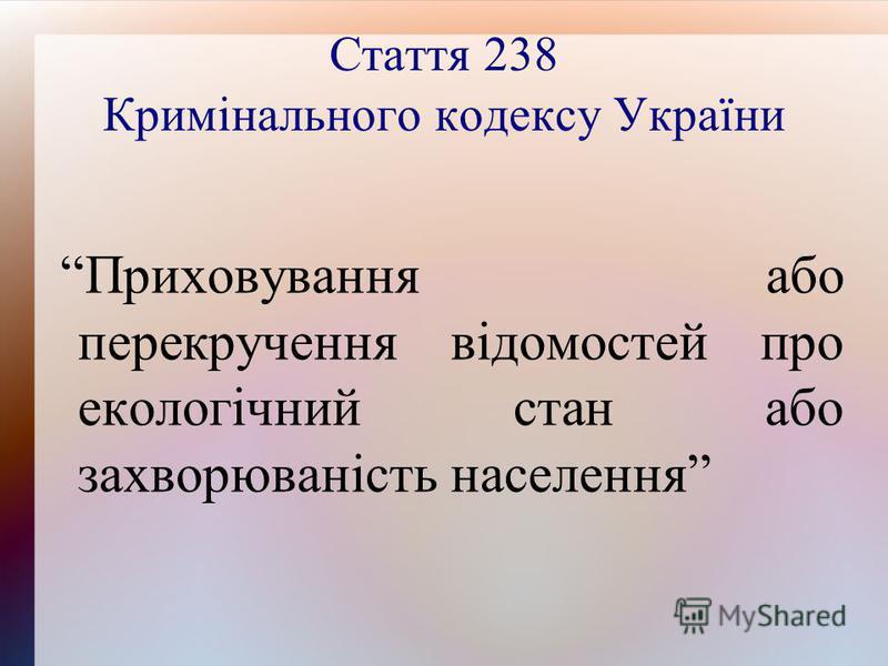 Стаття 238 Кримінального кодексу України Приховування або перекручення відомостей про екологічний стан або захворюваність населення