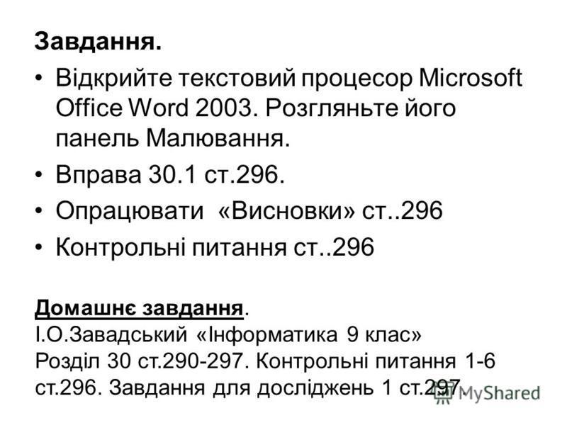 Завдання. Відкрийте текстовий процесор Microsoft Office Word 2003. Розгляньте його панель Малювання. Вправа 30.1 ст.296. Опрацювати «Висновки» ст..296 Контрольні питання ст..296 Домашнє завдання. І.О.Завадський «Інформатика 9 клас» Розділ 30 ст.290-2