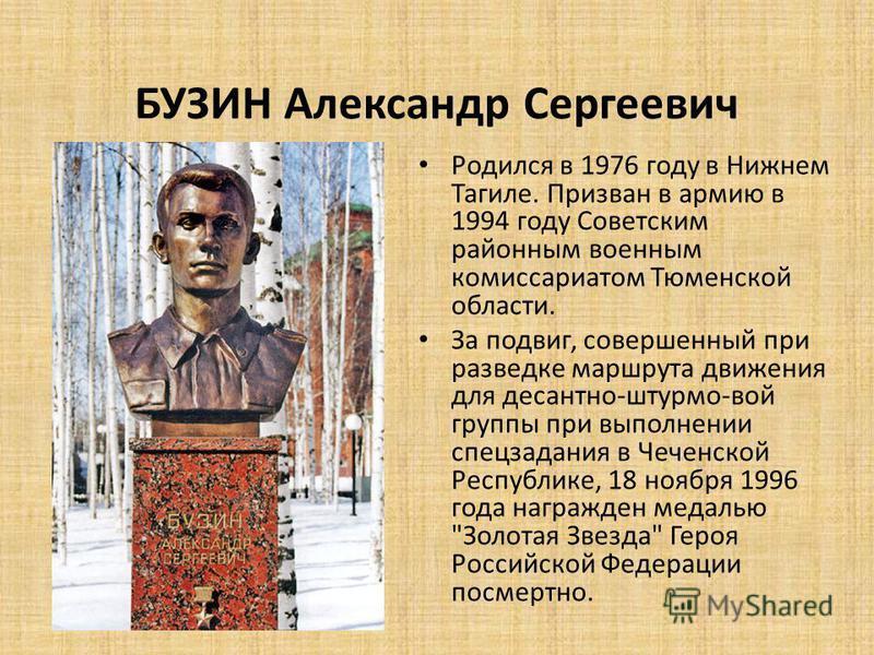 БУЗИН Александр Сергеевич Родился в 1976 году в Нижнем Тагиле. Призван в армию в 1994 году Советским районным военным комиссариатом Тюменской области. За подвиг, совершенный при разведке маршрута движения для десантно-штурмо-вой группы при выполнении