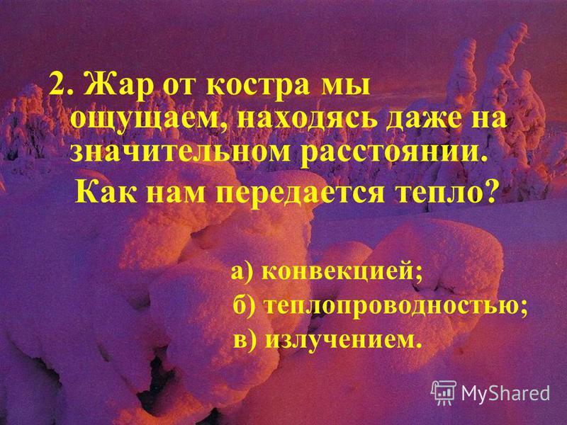 2. Жар от костра мы ощущаем, находясь даже на значительном расстоянии. Как нам передается тепло? а) конвекцией; б) теплопроводностью; в) излучением.