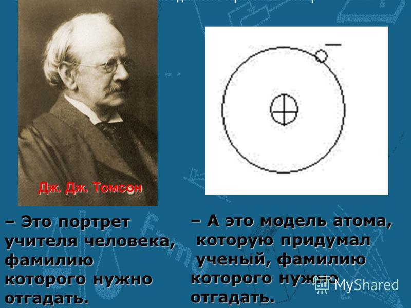 – Это портрет учителя человека, фамилию которого нужно отгадать. – А это модель атома, которую придумал которую придумал ученый, фамилию ученый, фамилию которого нужно отгадать. Дж. Дж. Томсон
