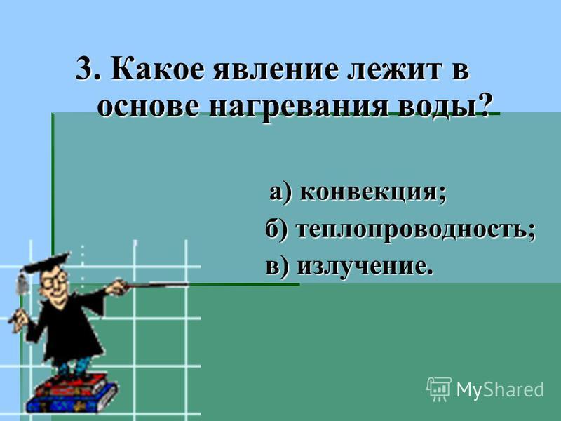 3. Какое явление лежит в основе нагревания воды? а) конвекция; а) конвекция; б) теплопроводность; б) теплопроводность; в) излучение. в) излучение.