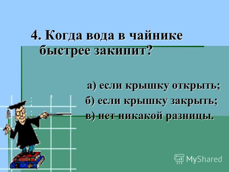 4. Когда вода в чайнике быстрее закипит? а) если крышку открыть; а) если крышку открыть; б) если крышку закрыть; б) если крышку закрыть; в) нет никакой разницы. в) нет никакой разницы.