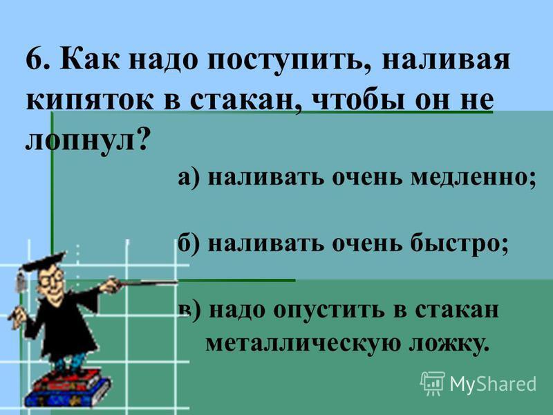 6. Как надо поступить, наливая кипяток в стакан, чтобы он не лопнул? а) наливать очень медленно; б) наливать очень быстро; в) надо опустить в стакан металлическую ложку.