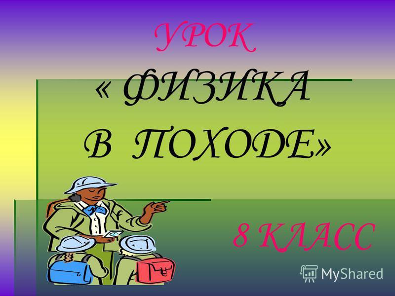 УРОК « ФИЗИКА В ПОХОДЕ» 8 КЛАСС