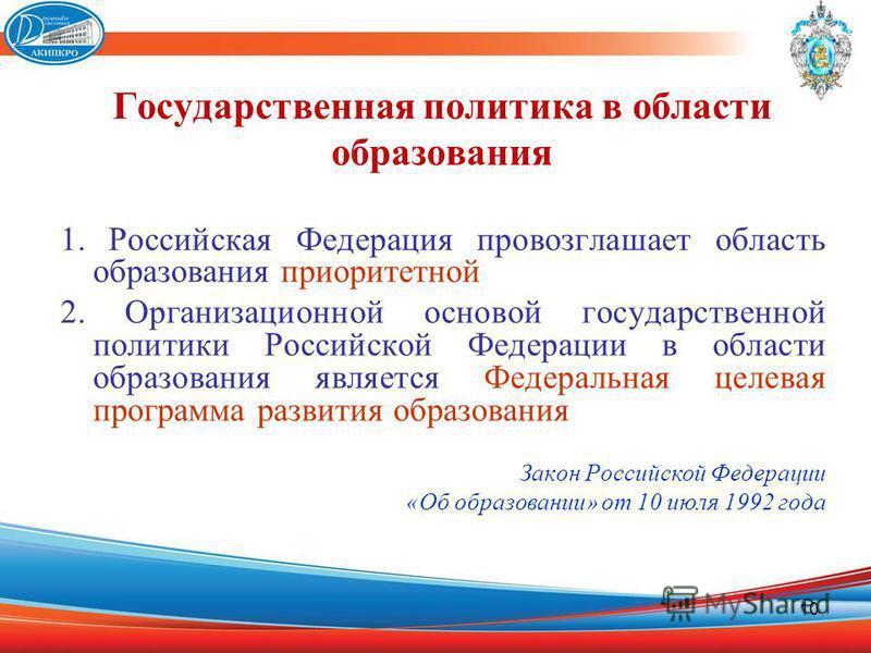10 Государственная политика в области образования 1. Российская Федерация провозглашает область образования приоритетной 2. Организационной основой государственной политики Российской Федерации в области образования является Федеральная целевая прогр
