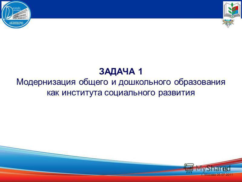 15 ЗАДАЧА 1 Модернизация общего и дошкольного образования как института социального развития г. Москва 05.07.2011
