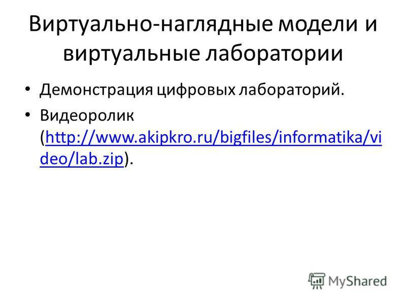 Виртуально-наглядные модели и виртуальные лаборатории Демонстрация цифровых лабораторий. Видеоролик (http://www.akipkro.ru/bigfiles/informatika/vi deo/lab.zip).http://www.akipkro.ru/bigfiles/informatika/vi deo/lab.zip