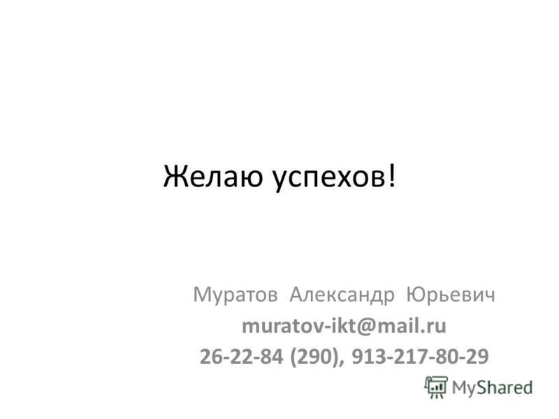 Желаю успехов! Муратов Александр Юрьевич muratov-ikt@mail.ru 26-22-84 (290), 913-217-80-29
