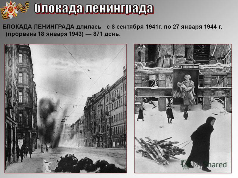 БЛОКАДА ЛЕНИНГРАДА длилась с 8 сентября 1941 г. по 27 января 1944 г. (прорвана 18 января 1943) 871 день.