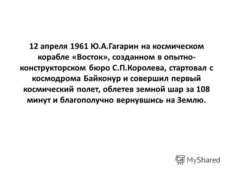 12 апреля 1961 Ю.А.Гагарин на космическом корабле «Восток», созданном в опытно- конструкторском бюро С.П.Королева, стартовал с космодрома Байконур и совершил первый космический полет, облетев земной шар за 108 минут и благополучно вернувшись на Землю