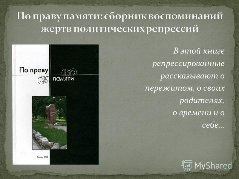 В этой книге репрессированные рассказывают о пережитом, о своих родителях, о времени и о себе…