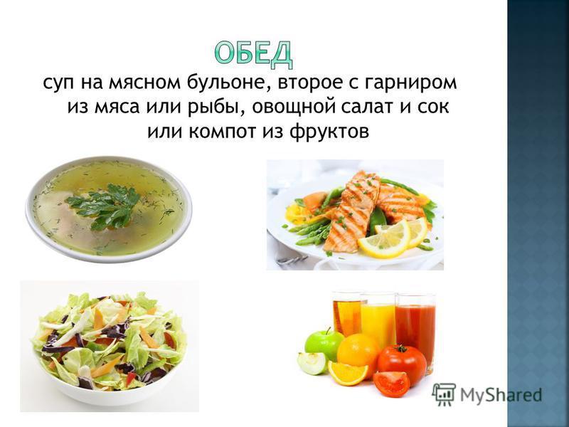 суп на мясном бульоне, второе с гарниром из мяса или рыбы, овощной салат и сок или компот из фруктов