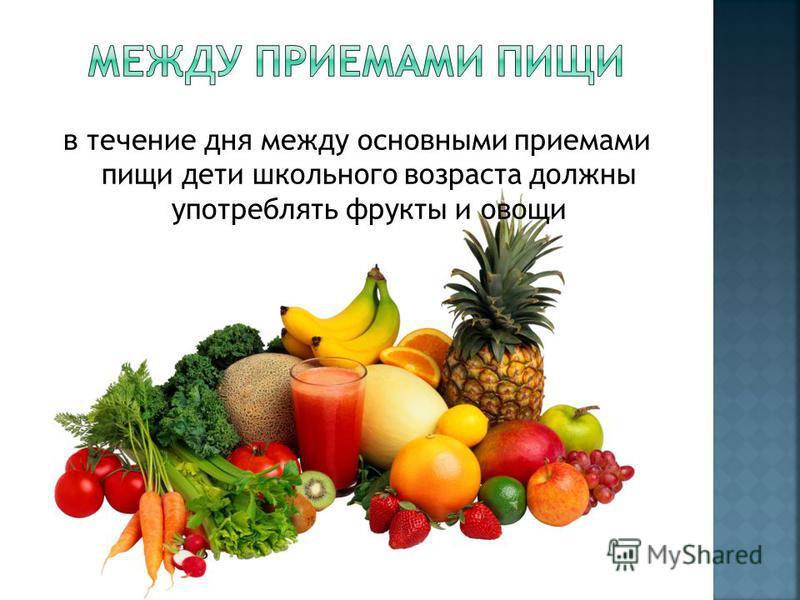 в течение дня между основными приемами пищи дети школьного возраста должны употреблять фрукты и овощи