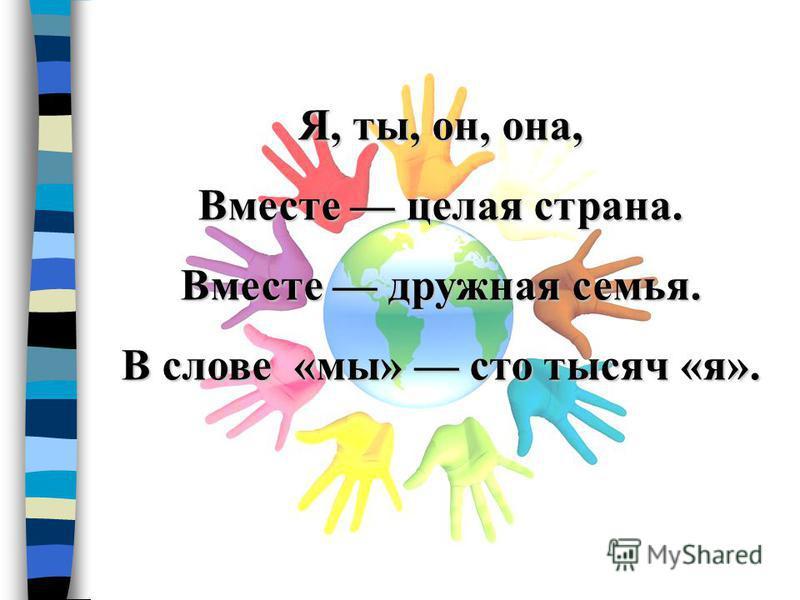 Я, ты, он, она, Вместе целая страна. Вместе дружная семья. В слове «мы» сто тысяч «я».