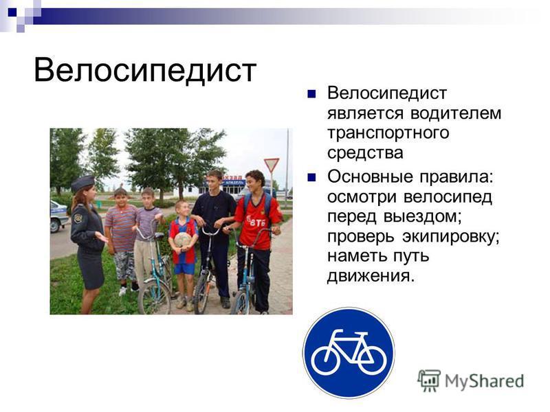 Велосипедист Велосипедист является водителем транспортного средства Основные правила: осмотри велосипед перед выездом; проверь экипировку; наметь путь движения.