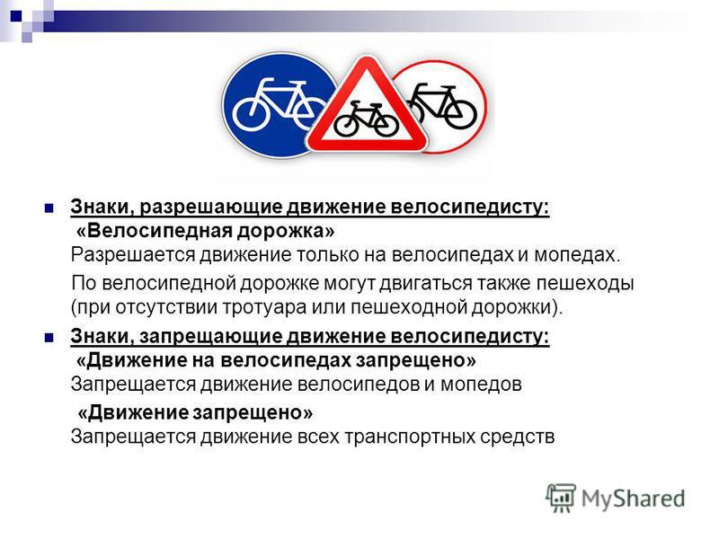 Знаки, разрешающие движение велосипедисту: «Велосипедная дорожка» Разрешается движение только на велосипедах и мопедах. По велосипедной дорожке могут двигаться также пешеходы (при отсутствии тротуара или пешеходной дорожки). Знаки, запрещающие движен