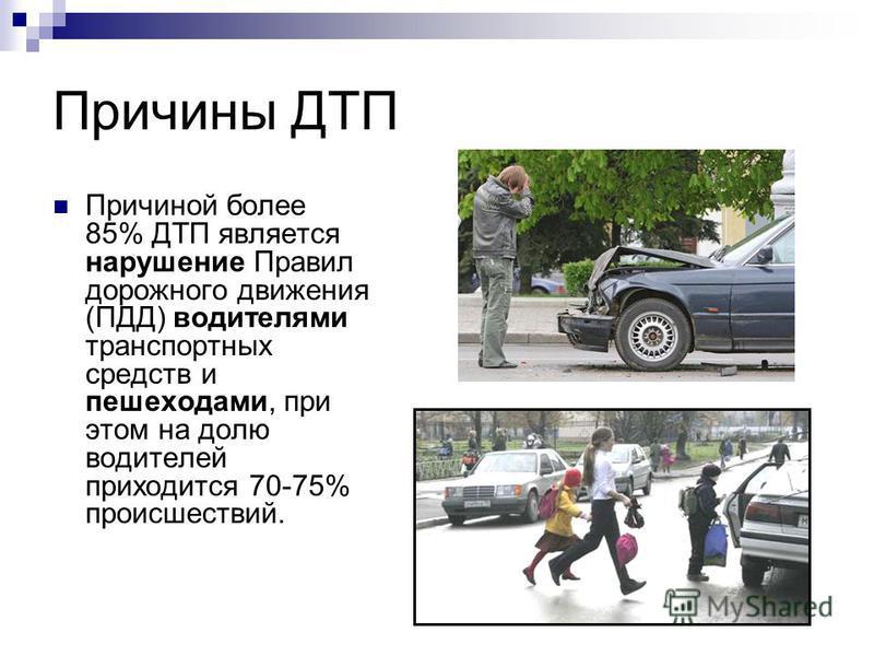 Причины ДТП Причиной более 85% ДТП является нарушение Правил дорожного движения (ПДД) водителями транспортных средств и пешеходами, при этом на долю водителей приходится 70-75% происшествий.