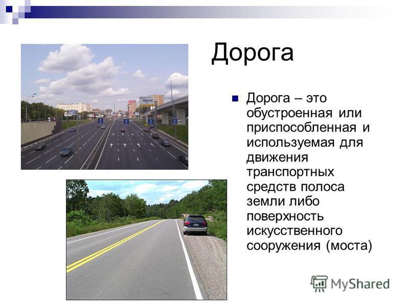 Дорога Дорога – это обустроенная или приспособленная и используемая для движения транспортных средств полоса земли либо поверхность искусственного сооружения (моста)