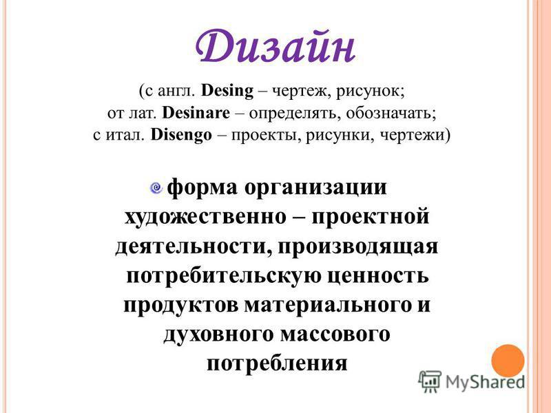Дизайн (с англ. Desing – чертеж, рисунок; от лат. Desinare – определять, обозначать; с итал. Disengo – проекты, рисунки, чертежи) форма организации художественно – проектной деятельности, производящая потребительскую ценность продуктов материального