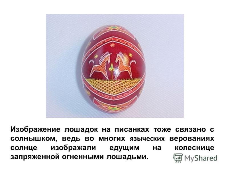 Изображение лошадок на писанках тоже связано с солнышком, ведь во многих языческих верованиях солнце изображали едущим на колеснице запряженной огненными лошадьми.