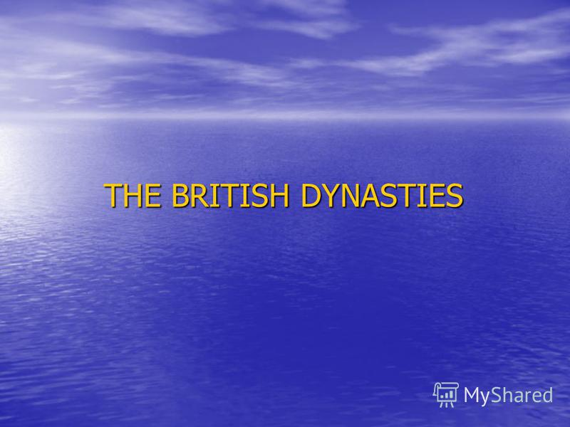 THE BRITISH DYNASTIES THE BRITISH DYNASTIES