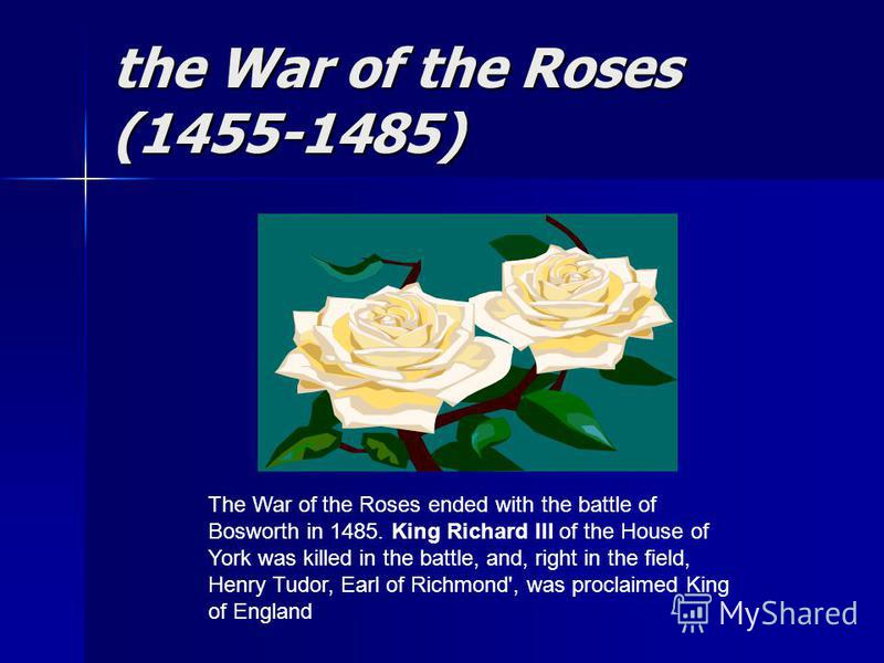 the War of the Roses (1455-1485) The War of the Roses ended with the battle of Bosworth in 1485. King Richard III of the House of York was killed in the battle, and, right in the field, Henry Tudor, Earl of Richmond', was proclaimed King of England