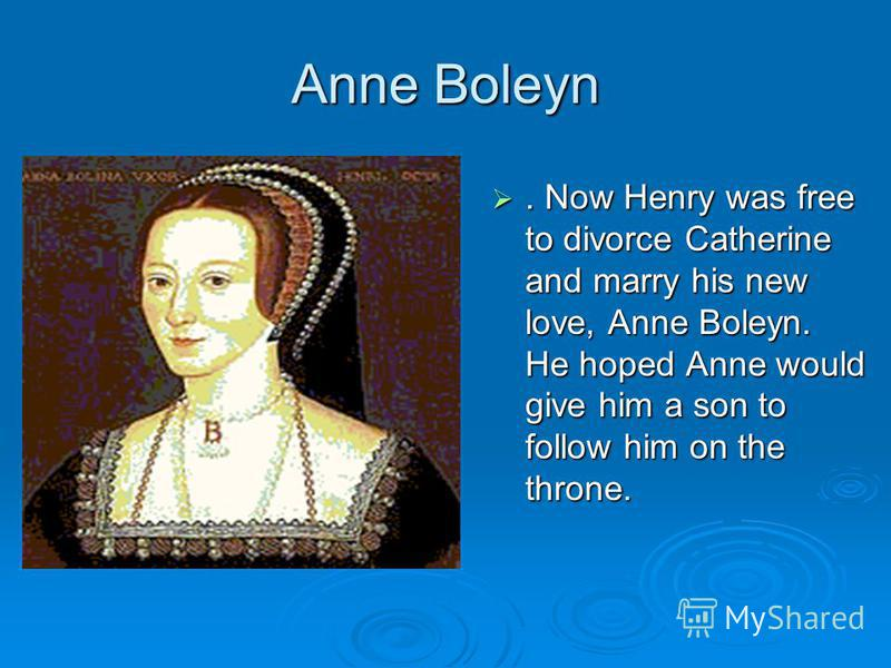 Anne Boleyn. Now Henry was free to divorce Catherine and marry his new love, Anne Boleyn. He hoped Anne would give him a son to follow him on the throne.. Now Henry was free to divorce Catherine and marry his new love, Anne Boleyn. He hoped Anne woul