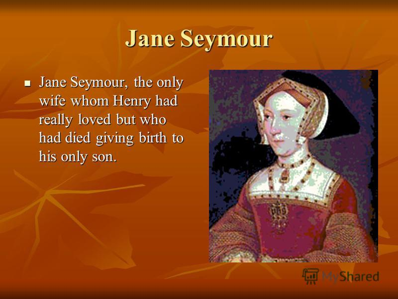 Jane Seymour Jane Seymour, the only wife whom Henry had really loved but who had died giving birth to his only son. Jane Seymour, the only wife whom Henry had really loved but who had died giving birth to his only son.