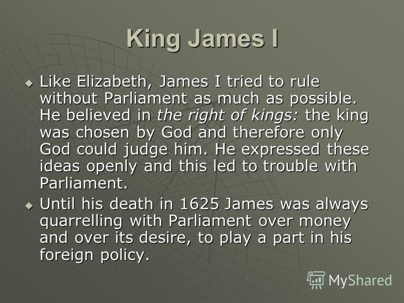 King James I Like Elizabeth, James I tried to rule without Parliament as much as possible. He believed in the right of kings: the king was chosen by God and therefore only God could judge him. He expressed these ideas openly and this led to trouble w