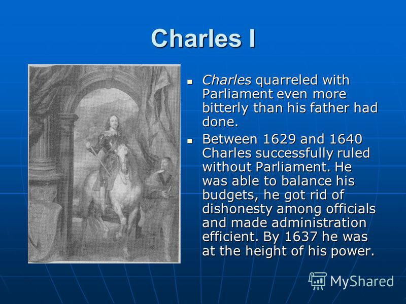 Charles I Charles quarreled with Parliament even more bitterly than his father had done. Charles quarreled with Parliament even more bitterly than his father had done. Between 1629 and 1640 Charles successfully ruled without Parliament. He was able t